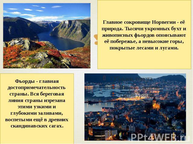 Главное сокровище Норвегии - её природа. Тысячи укромных бухт и живописных фьордов опоясывают её побережье, а невысокие горы, покрытые лесами и лугами. Фьорды- главная достопримечательность страны. Вся береговая линия страны изрезана этими узкими и…