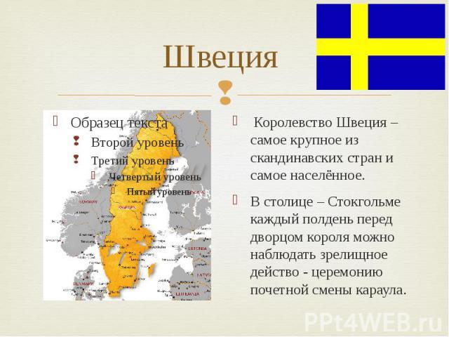 Швеция Королевство Швеция – самое крупное из скандинавских стран и самое населённое.В столице – Стокгольме каждый полдень перед дворцом короля можно наблюдать зрелищное действо - церемонию почетной смены караула.