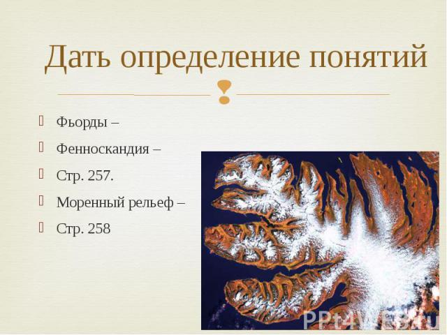 Дать определение понятийФьорды –Фенноскандия – Стр. 257.Моренный рельеф – Стр. 258