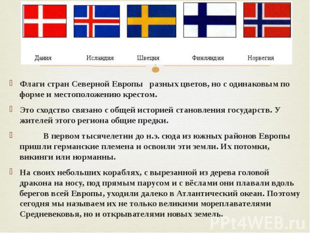 Флаги стран Северной Европы разных цветов, но с одинаковым по форме и местоположению крестом.Это сходство связано с общей историей становления государств. У жителей этого региона общие предки. В первом тысячелетии до н.э. сюда из южных районов Европ…