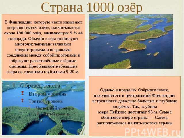 Страна 1000 озёр В Финляндии, которую часто называют «страной тысяч озёр», насчитывается около 190 000 озёр, занимающих 9% её площади. Обычно озёра изобилуют многочисленными заливами, полуостровами и островами, соединены между собой протоками и обр…