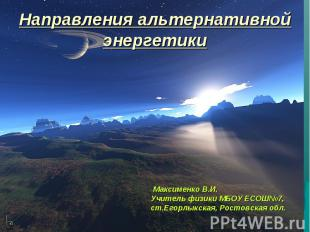 Направления альтернативной энергетики Максименко В.И.Учитель физики МБОУ ЕСОШ№7,