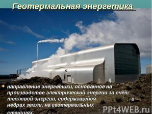 Геотермальная энергетика направление энергетики, основанное на производстве эле