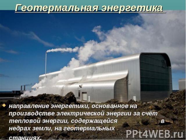 Геотермальная энергетика направление энергетики, основанное на производстве электрической энергии за счёт тепловой энергии, содержащейся в недрах земли, на геотермальных станциях.