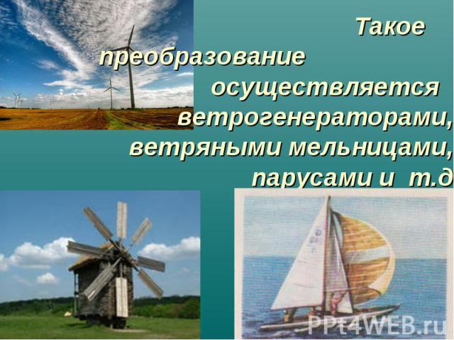 Такое преобразование осуществляется ветрогенераторами, ветряными мельницами, парусами и т.д.