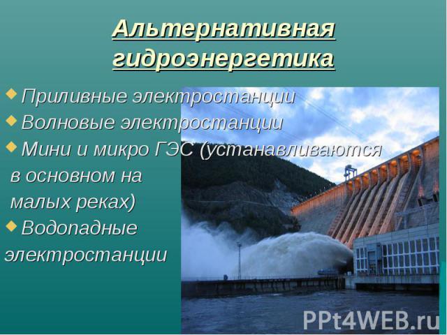 Альтернативная гидроэнергетика Приливные электростанцииВолновые электростанцииМини и микро ГЭС (устанавливаются в основном на малых реках)Водопадные электростанции