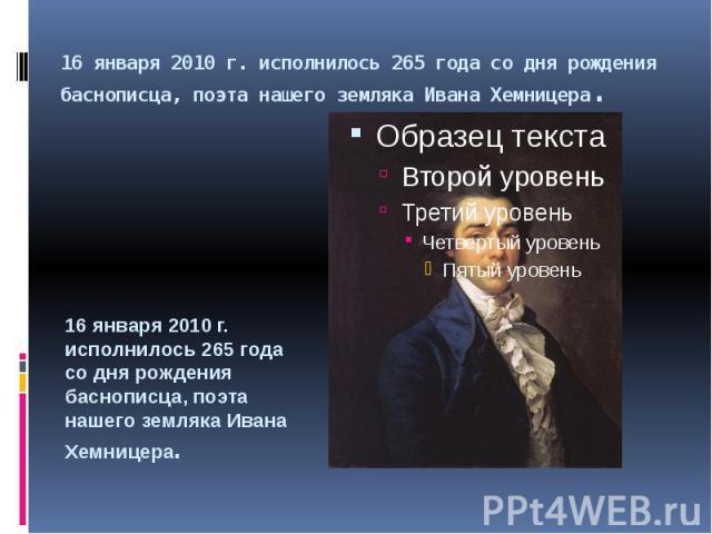 16 января 2010 г. исполнилось 265 года со дня рождения баснописца, поэта нашего земляка Ивана Хемницера. 16 января 2010 г. исполнилось 265 года со дня рождения баснописца, поэта нашего земляка Ивана Хемницера.