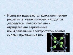 Ионными называются кристаллические решетки ,в узлах которых находятся ,чередуясь