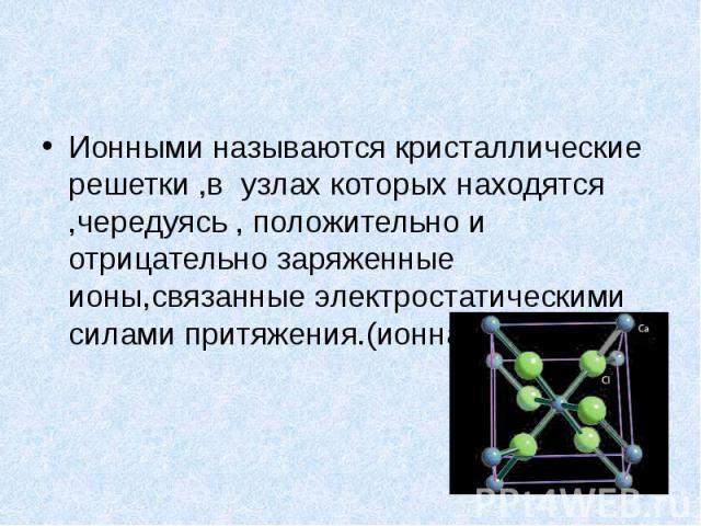 Ионными называются кристаллические решетки ,в узлах которых находятся ,чередуясь , положительно и отрицательно заряженные ионы,связанные электростатическими силами притяжения.(ионная связь)