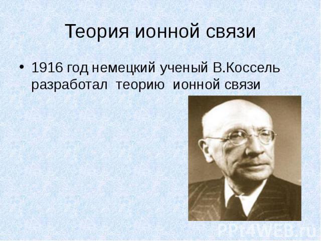 Теория ионной связи1916 год немецкий ученый В.Коссель разработал теорию ионной связи
