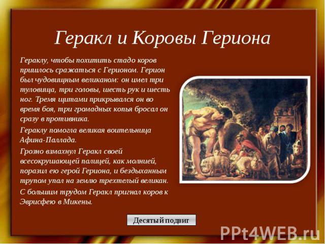 Геракл и Коровы Гериона Гераклу, чтобы похитить стадо коров пришлось сражаться с Герионом. Герион был чудовищным великаном: он имел три туловища, три головы, шесть рук и шесть ног. Тремя щитами прикрывался он во время боя, три громадных копья бросал…