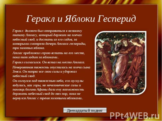 Геракл и Яблоки Гесперид Геракл должен был отправиться к великому титану Атласу, который держит на плечах небесный свод, и достать из его садов, за которыми смотрели дочери Атласа геспериды, три золотых яблока.Атлас предложил герою встать на его мес…