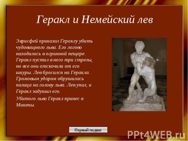 Геракл и Немейский лев Эврисфей приказал Гераклу убить чудовищного льва. Его логово находилось в огромной пещере. Геракл пустил в него три стрелы, но все они отскочили от его шкуры. Лев бросился на Геракла. Громовым ударом обрушилась палица на голов…