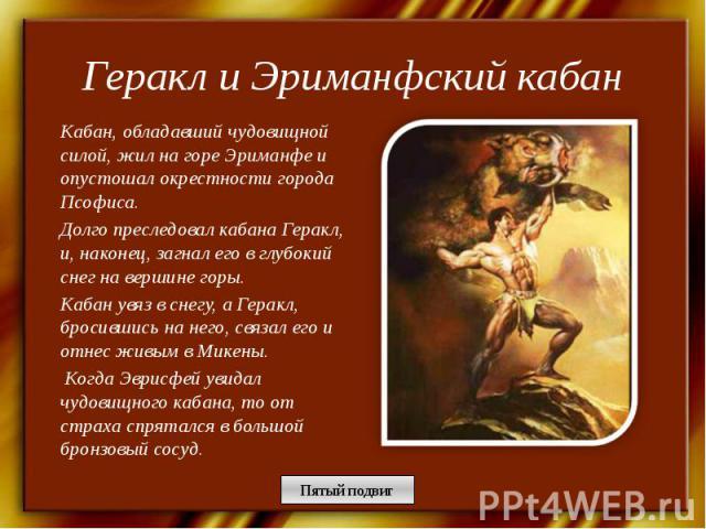Геракл и Эриманфский кабан Кабан, обладавший чудовищной силой, жил на горе Эриманфе и опустошал окрестности города Псофиса. Долго преследовал кабана Геракл, и, наконец, загнал его в глубокий снег на вершине горы. Кабан увяз в снегу, а Геракл, бросив…
