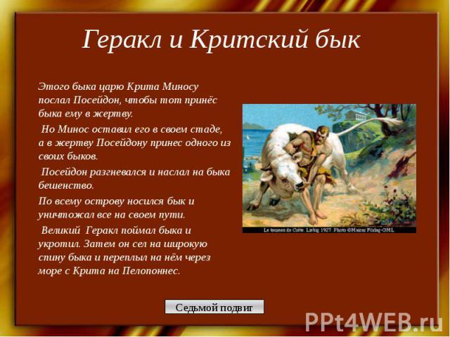 Геракл и Критский бык Этого быка царю Крита Миносу послал Посейдон, чтобы тот принёс быка ему в жертву. Но Минос оставил его в своем стаде, а в жертву Посейдону принес одного из своих быков. Посейдон разгневался и наслал на быка бешенство. По всему …
