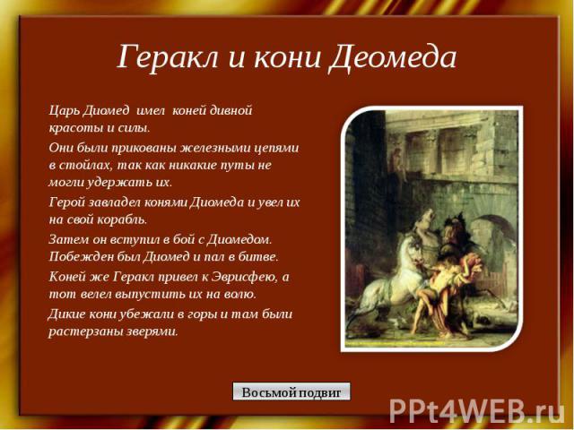 Геракл и кони Деомеда Царь Диомед имел коней дивной красоты и силы. Они были прикованы железными цепями в стойлах, так как никакие путы не могли удержать их. Герой завладел конями Диомеда и увел их на свой корабль.Затем он вступил в бой с Диомедом. …