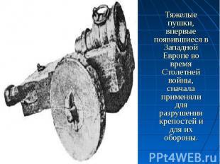 Тяжелые пушки, впервые появившиеся в Западной Европе во время Столетней войны, с