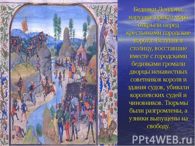 Бедняки Лондона, нарушив приказ мэра открыли перед крестьянами городские ворота. Вступив в столицу, восставшие вместе с городскими бедняками громали дворцы ненавистных советников короля и здания судов, убивали королевских судей и чиновников. Тюрьмы …