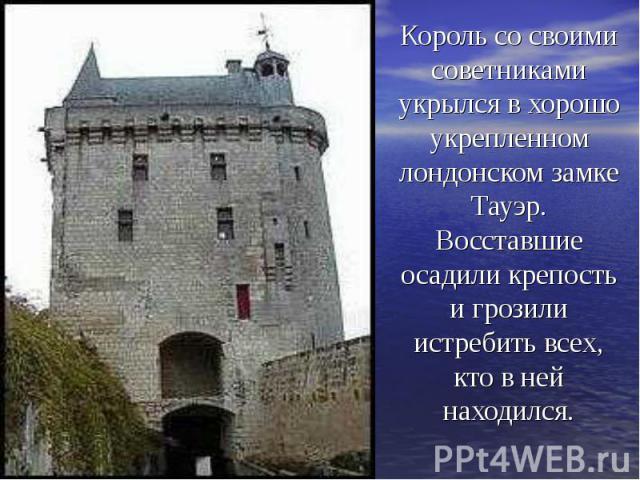 Король со своими советниками укрылся в хорошо укрепленном лондонском замке Тауэр. Восставшие осадили крепость и грозили истребить всех, кто в ней находился.