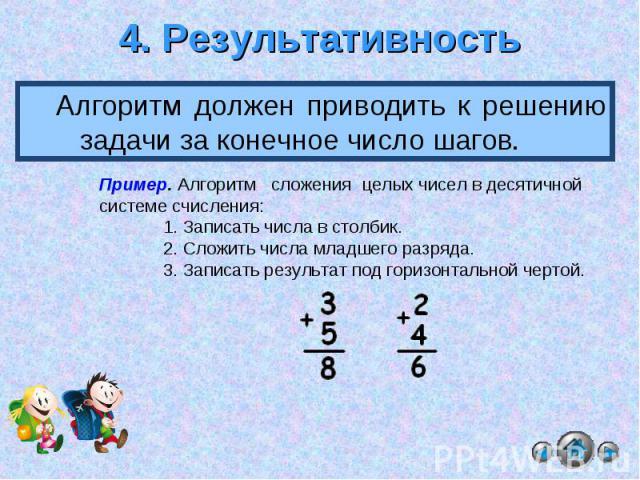 4. Результативность Алгоритм должен приводить к решению задачи за конечное число шагов. Пример. Алгоритм сложения целых чисел в десятичной системе счисления:1. Записать числа в столбик.2. Сложить числа младшего разряда. 3. Записать результат под гор…