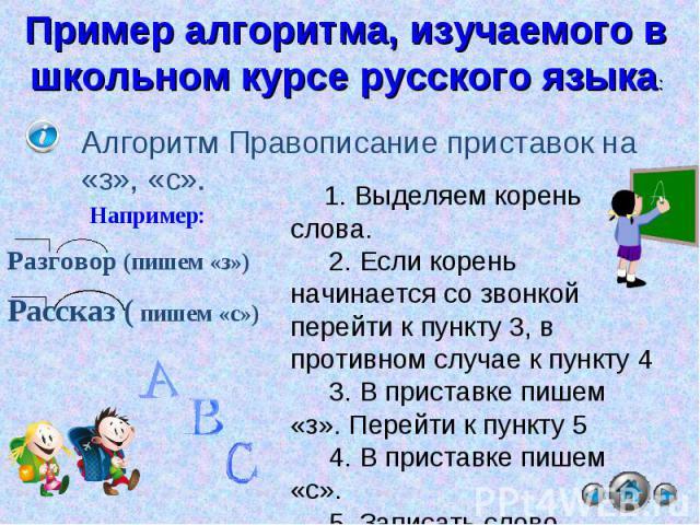 Пример алгоритма, изучаемого в школьном курсе русского языка: Алгоритм Правописание приставок на «з», «с». Например:Разговор (пишем «з»)Рассказ ( пишем «с») 1. Выделяем корень слова. 2. Если корень начинается со звонкой перейти к пункту 3, в противн…