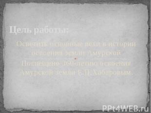 Цель работы: Осветить основные вехи в истории освоения земли АмурскойПосвещено 3