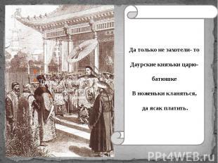 Да только не захотели- то Даурские князьки царю- батюшке В ноженьки кланяться, д