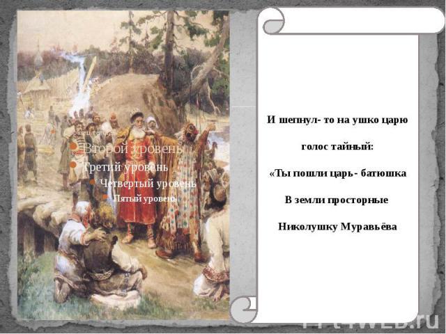 И шепнул- то на ушко царю голос тайный: «Ты пошли царь- батюшкаВ земли просторные Николушку Муравьёва