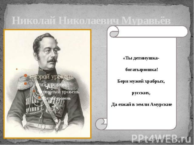 Николай Николаевич Муравьёв «Ты детинушка- богатырюшка!Бери мужей храбрых, русских, Да езжай в земли Амурские