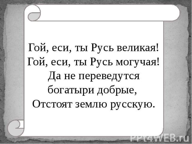 Гой, еси, ты Русь великая!Гой, еси, ты Русь могучая!Да не переведутся богатыри добрые, Отстоят землю русскую.