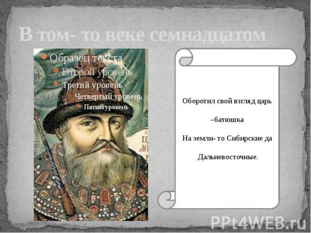 В том- то веке семнадцатом Оборотил свой взгляд царь –батюшка На земли- то Сибирские да Дальневосточные.