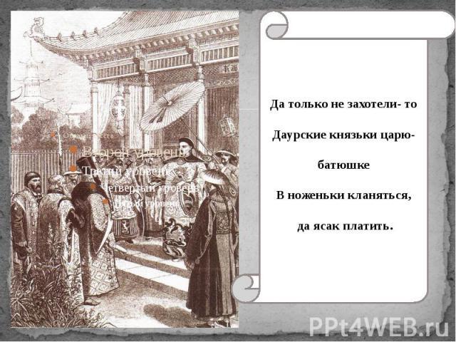 Да только не захотели- то Даурские князьки царю- батюшке В ноженьки кланяться, да ясак платить.