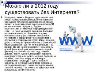Можно ли в 2012 году существовать без Интернета? Наверное, можно. Ведь попадаютс