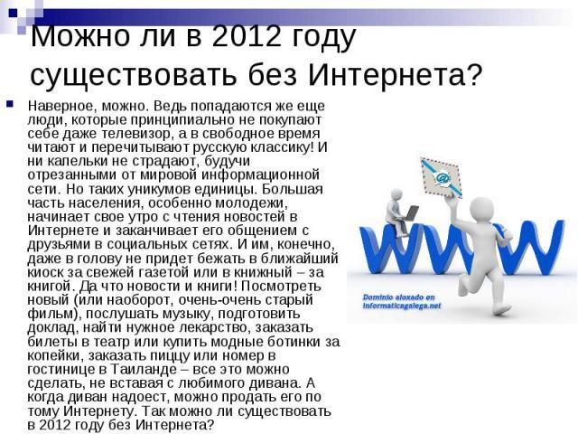Можно ли в 2012 году существовать без Интернета? Наверное, можно. Ведь попадаются же еще люди, которые принципиально не покупают себе даже телевизор, а в свободное время читают и перечитывают русскую классику! И ни капельки не страдают, будучи отрез…