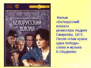 Фильм «Белорусский вокзал» режиссёра Андрея Смирнова, 1971. Песня «Нам нужна одн