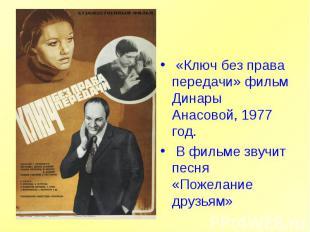«Ключ без права передачи» фильм Динары Анасовой, 1977 год. В фильме звучит песня
