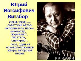 Юрий Иосифович Визбор (1934-1984)— советский автор-исполнитель песен, киноактё