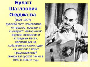 Булат Шалвович Окуджава (1924-1997) -русский поэт, композитор, литератор, проз