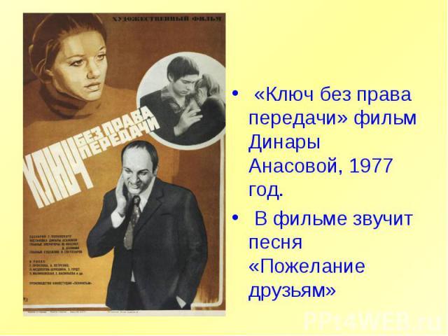 «Ключ без права передачи» фильм Динары Анасовой, 1977 год. В фильме звучит песня «Пожелание друзьям»