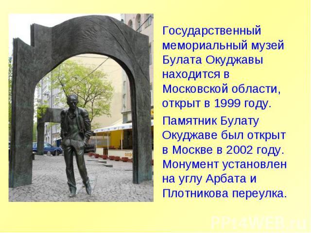 Государственный мемориальный музей Булата Окуджавы находится в Московской области, открыт в 1999 году.Памятник Булату Окуджаве был открыт в Москве в 2002 году. Монумент установлен на углу Арбата и Плотникова переулка.