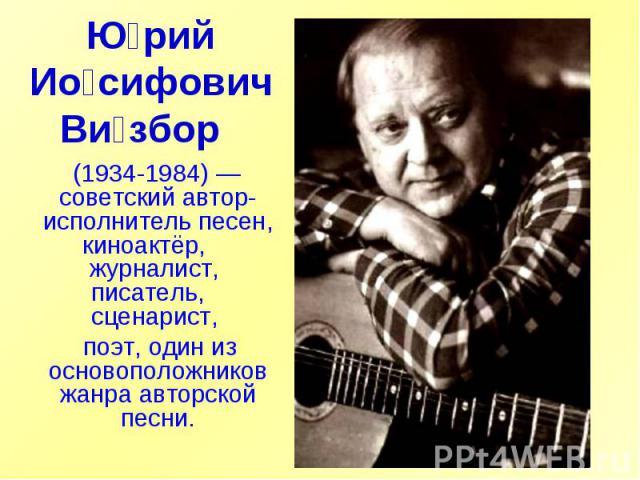 Юрий Иосифович Визбор (1934-1984)— советский автор-исполнитель песен, киноактёр, журналист, писатель, сценарист, поэт, один из основоположников жанраавторской песни.
