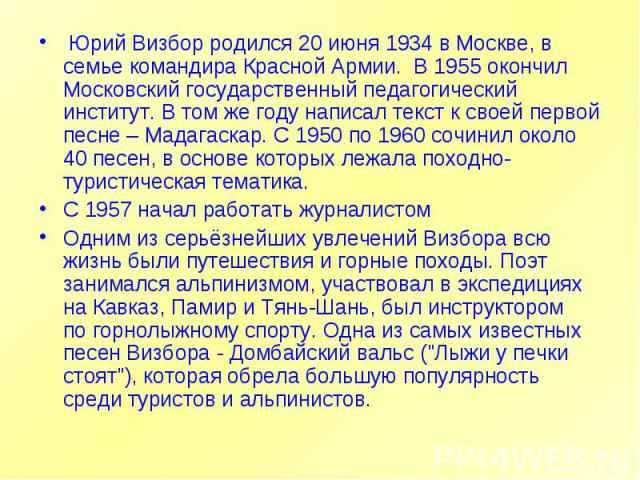 Юрий Визбор родился 20 июня 1934 в Москве, в семье командира Красной Армии. В 1955 окончил Московский государственный педагогический институт. В том же году написал текст к своей первой песне – Мадагаскар. С 1950 по 1960 сочинил около 40 песен, в о…