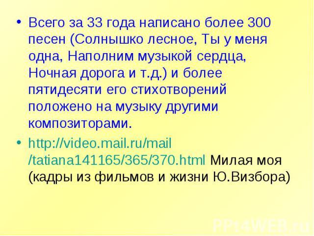 Всего за 33 года написано более 300 песен (Солнышко лесное, Ты у меня одна, Наполним музыкой сердца, Ночная дорога и т.д.) и более пятидесяти его стихотворений положено на музыку другими композиторами.http://video.mail.ru/mail/tatiana141165/365/370.…
