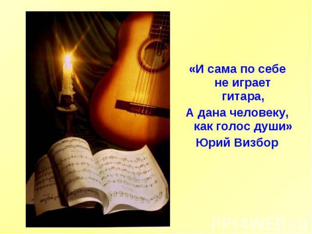 «И сама по себе не играет гитара,А дана человеку, как голос души»Юрий Визбор