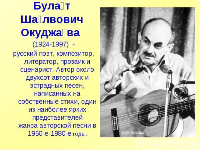 Булат Шалвович Окуджава (1924-1997) -русский поэт, композитор, литератор, прозаик и сценарист. Автор около двухсот авторских и эстрадных песен, написанных на собственные стихи, один из наиболее ярких представителей жанраавторской песни в 1950-е-1…