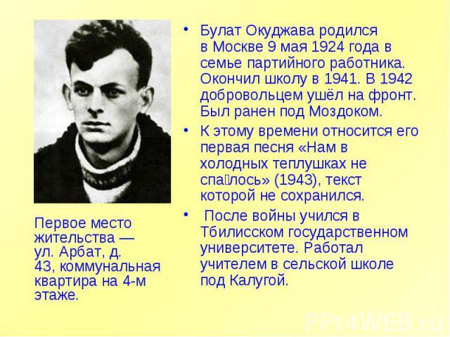 Первое место жительства— ул.Арбат, д. 43,коммунальная квартирана 4-м этаже. Булат Окуджава родился вМоскве 9 мая 1924 года в семье партийного работника. Окончил школу в 1941. В 1942 добровольцем ушёл на фронт. Был ранен подМоздоком. К этому вр…