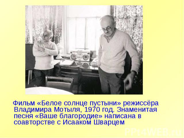 Фильм «Белое солнце пустыни» режиссёра Владимира Мотыля, 1970 год. Знаменитая песня «Ваше благородие» написана в соавторстве с Исааком Шварцем