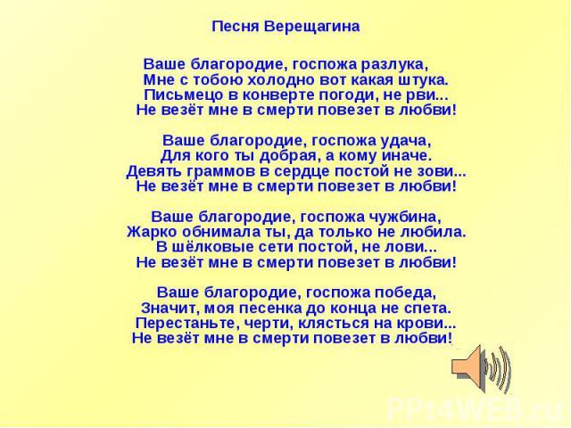 Песня ВерещагинаВаше благородие, госпожа разлука,Мне с тобою холодно вот какая штука.Письмецо в конверте погоди, не рви...Не везёт мне в смерти повезет в любви!Ваше благородие, госпожа удача,Для кого ты добрая, а кому иначе.Девять граммов в сердце п…