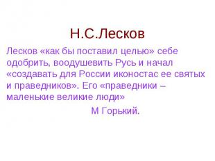 Н.С.Лесков Лесков «как бы поставил целью» себе одобрить, воодушевить Русь и нача