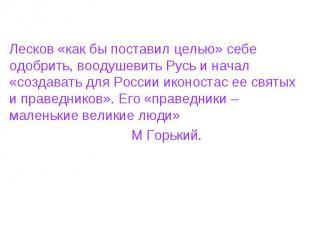 Лесков «как бы поставил целью» себе одобрить, воодушевить Русь и начал «создават